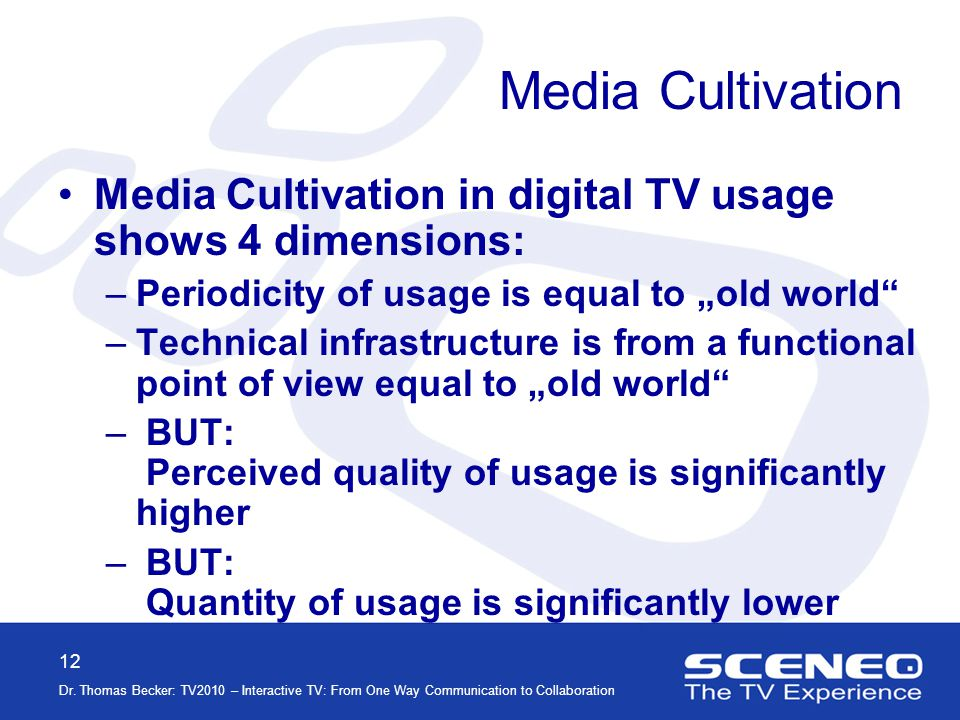 12 Dr. Thomas Becker: TV2010 – Interactive TV: From One Way Communication to Collaboration Media Cultivation Media Cultivation in digital TV usage sho