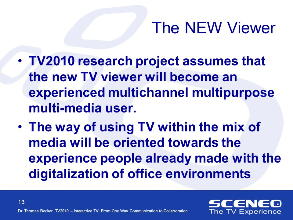 13 Dr. Thomas Becker: TV2010 – Interactive TV: From One Way Communication to Collaboration The NEW Viewer TV2010 research project assumes that the new