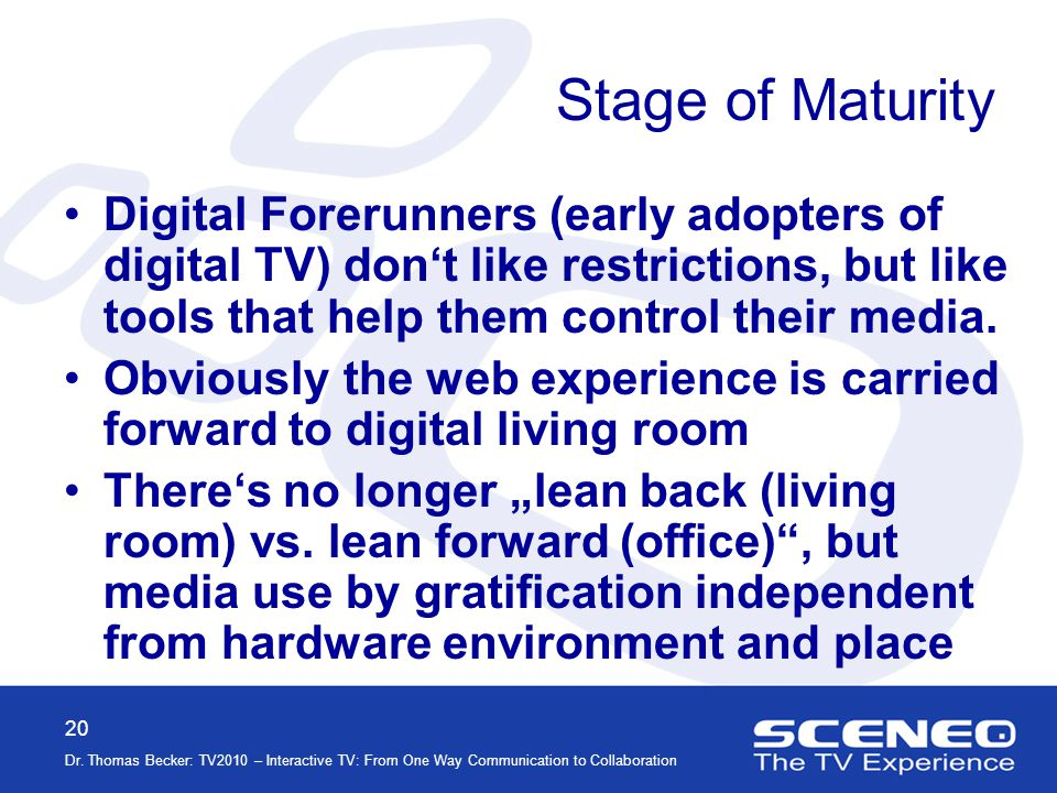 20 Dr. Thomas Becker: TV2010 – Interactive TV: From One Way Communication to Collaboration Stage of Maturity Digital Forerunners (early adopters of di