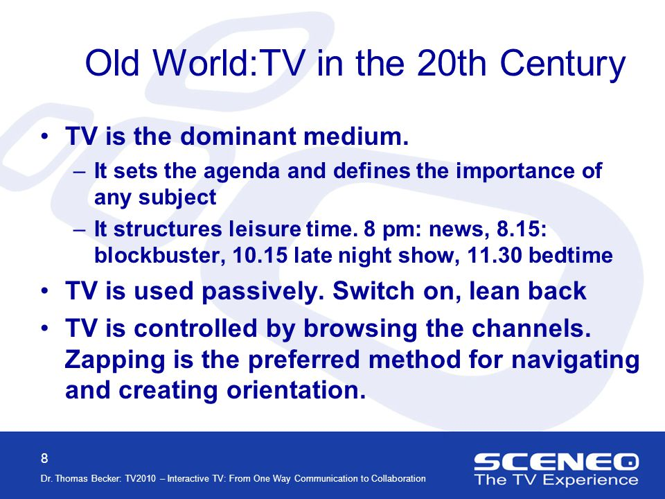 8 Dr. Thomas Becker: TV2010 – Interactive TV: From One Way Communication to Collaboration Old World:TV in the 20th Century TV is the dominant medium.