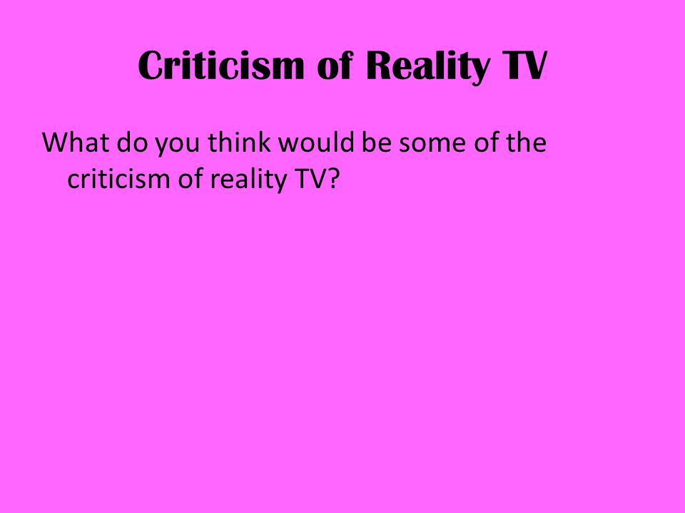 Criticism of Reality TV What do you think would be some of the criticism of reality TV?