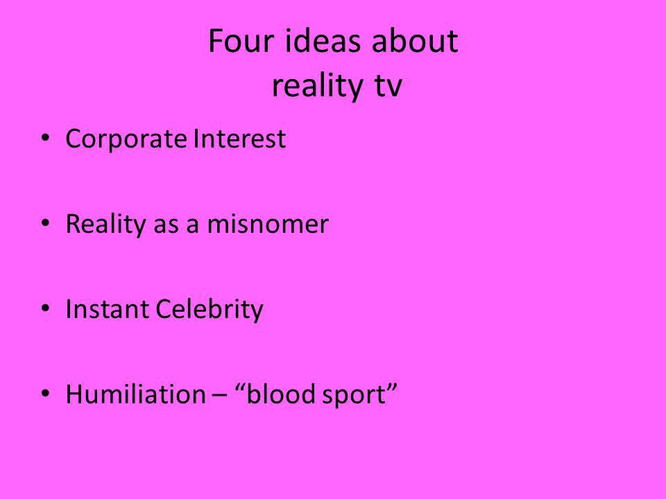 Four ideas about reality tv Corporate Interest Reality as a misnomer Instant Celebrity Humiliation – blood sport