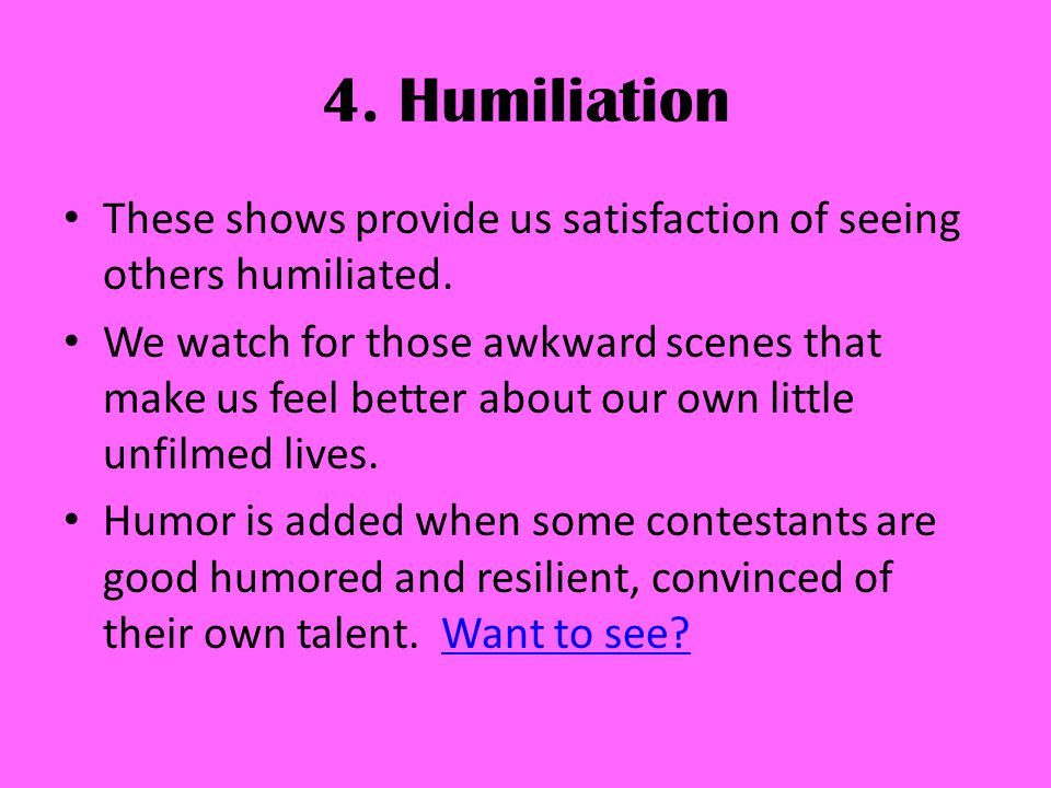 4. Humiliation These shows provide us satisfaction of seeing others humiliated.