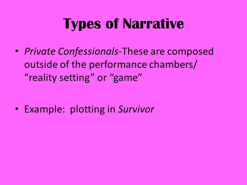 Types of Narrative Private Confessionals-These are composed outside of the performance chambers/ reality setting or game Example: plotting in Survivor