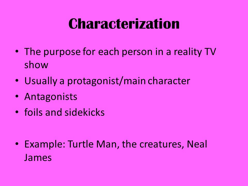Characterization The purpose for each person in a reality TV show Usually a protagonist/main character Antagonists foils and sidekicks Example: Turtle Man, the creatures, Neal James