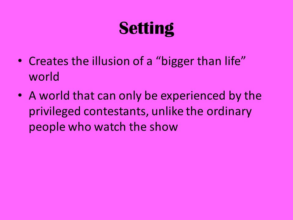 Setting Creates the illusion of a bigger than life world A world that can only be experienced by the privileged contestants, unlike the ordinary people who watch the show