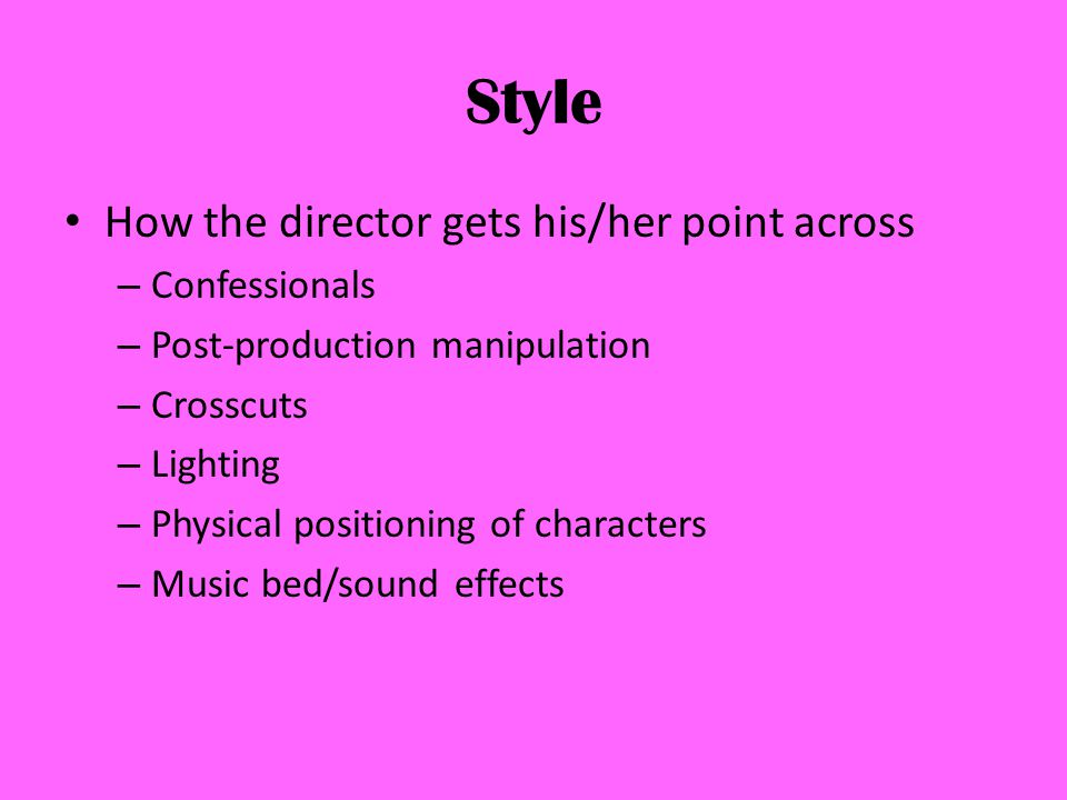 Style How the director gets his/her point across – Confessionals – Post-production manipulation – Crosscuts – Lighting – Physical positioning of characters – Music bed/sound effects