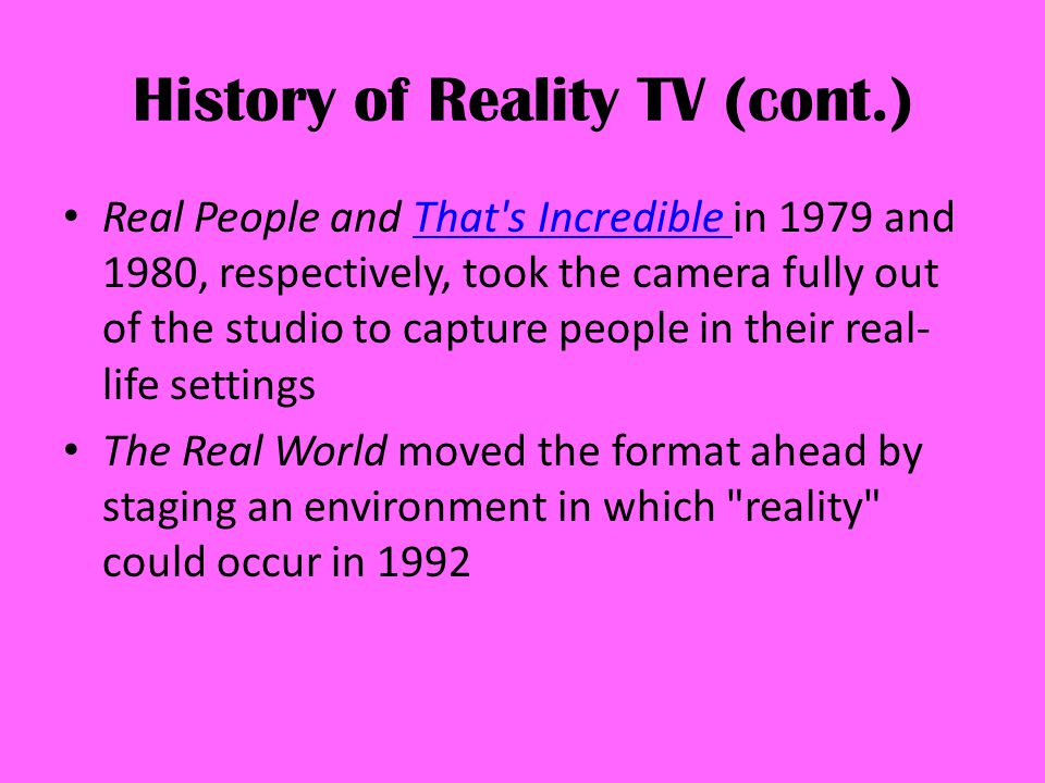 History of Reality TV (cont.) Real People and That s Incredible in 1979 and 1980, respectively, took the camera fully out of the studio to capture people in their real- life settingsThat s Incredible The Real World moved the format ahead by staging an environment in which reality could occur in 1992