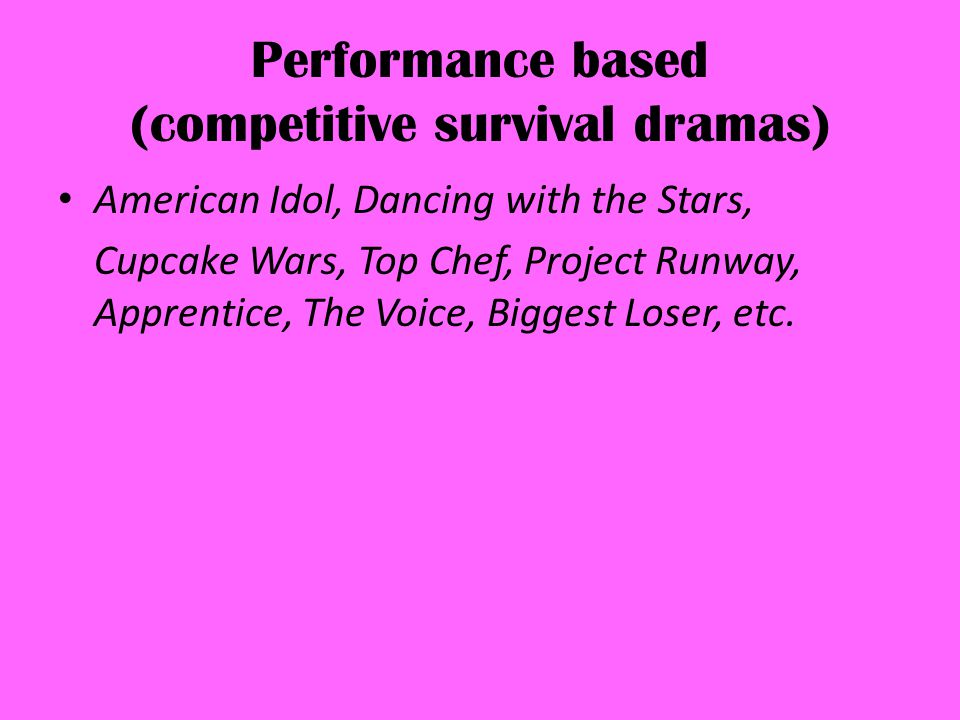Performance based (competitive survival dramas) American Idol, Dancing with the Stars, Cupcake Wars, Top Chef, Project Runway, Apprentice, The Voice, Biggest Loser, etc.