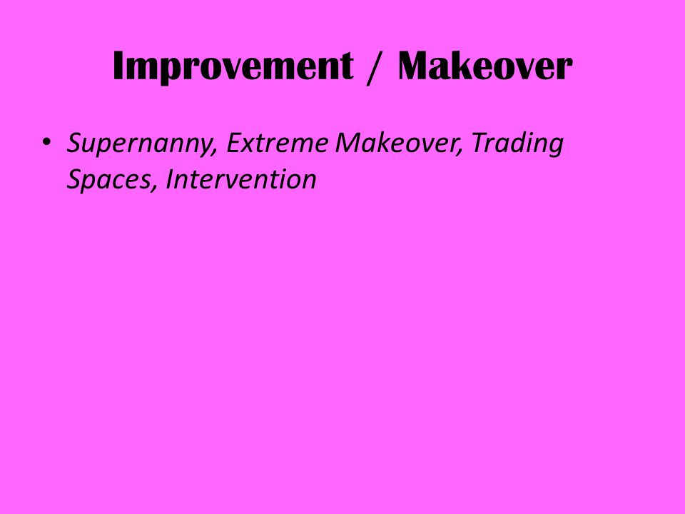 Improvement / Makeover Supernanny, Extreme Makeover, Trading Spaces, Intervention