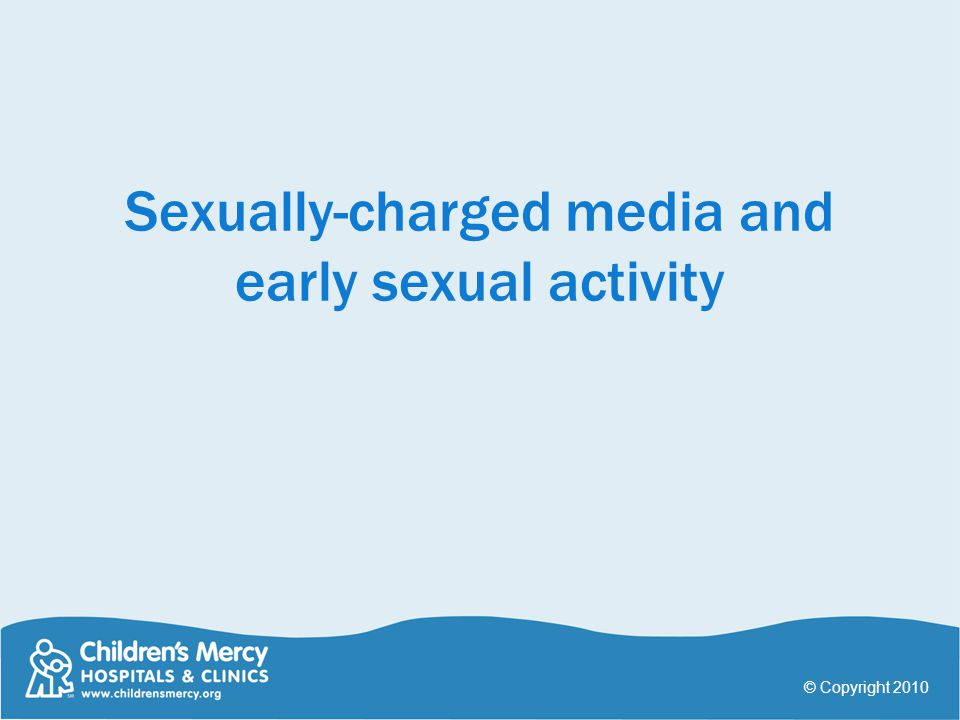 Sexually-charged media and early sexual activity © Copyright 2010
