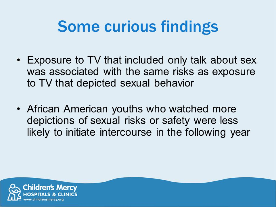 Some curious findings Exposure to TV that included only talk about sex was associated with the same risks as exposure to TV that depicted sexual behavior African American youths who watched more depictions of sexual risks or safety were less likely to initiate intercourse in the following year