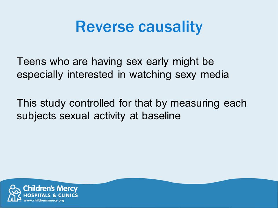 Reverse causality Teens who are having sex early might be especially interested in watching sexy media This study controlled for that by measuring each subjects sexual activity at baseline