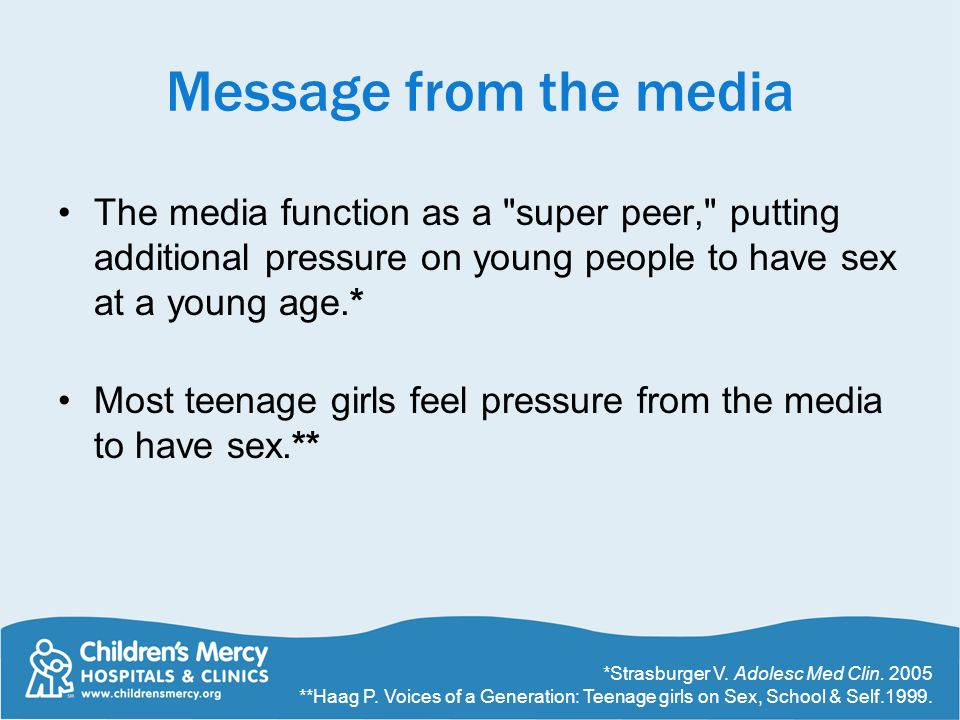 Message from the media The media function as a super peer, putting additional pressure on young people to have sex at a young age.* Most teenage girls feel pressure from the media to have sex.** *Strasburger V.