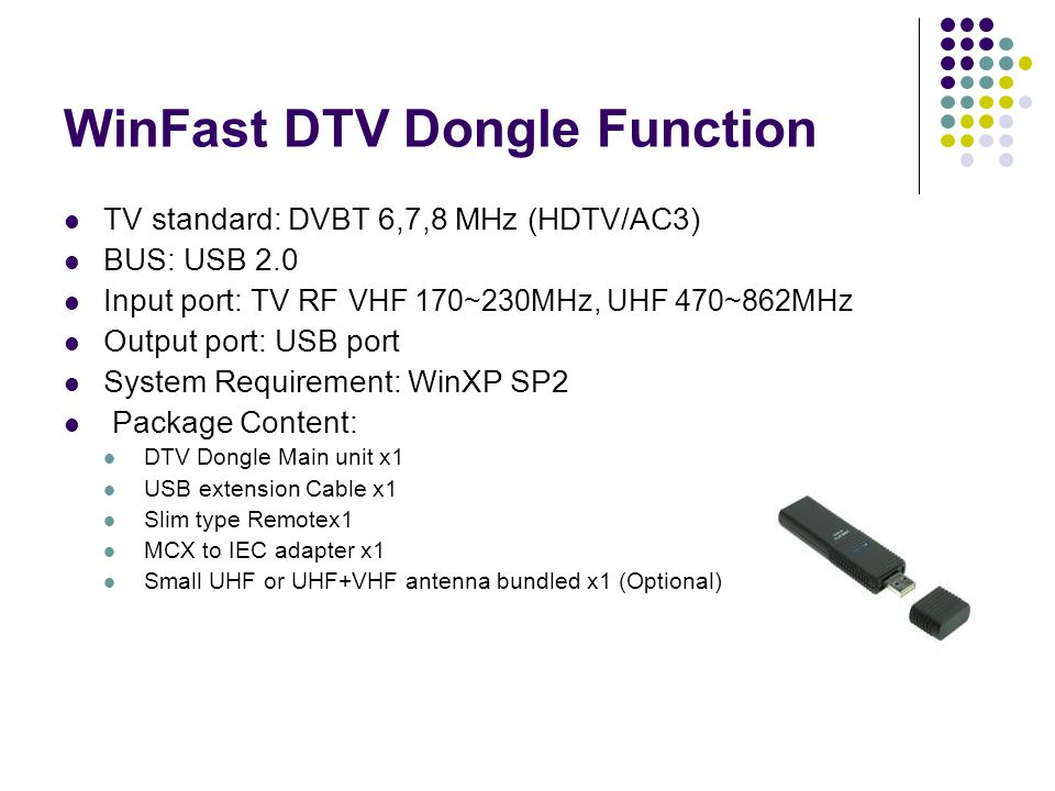 WinFast DTV Dongle Function TV standard: DVBT 6,7,8 MHz (HDTV/AC3) BUS: USB 2.0 Input port: TV RF VHF 170~230MHz, UHF 470~862MHz Output port: USB port System Requirement: WinXP SP2 Package Content: DTV Dongle Main unit x1 USB extension Cable x1 Slim type Remotex1 MCX to IEC adapter x1 Small UHF or UHF+VHF antenna bundled x1 (Optional)