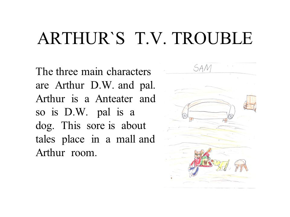ARTHUR`S T.V. TROUBLE The three main characters are Arthur D.W.