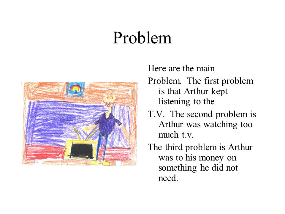Problem Here are the main Problem. The first problem is that Arthur kept listening to the T.V.