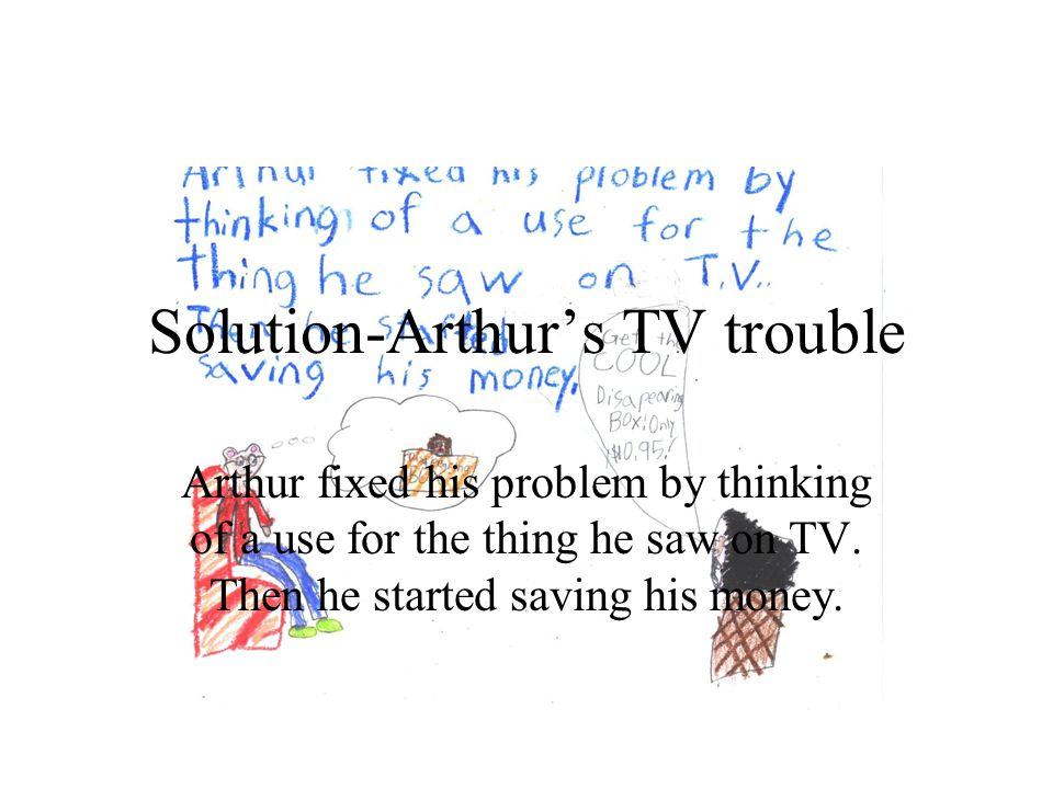 Solution-Arthurs TV trouble Arthur fixed his problem by thinking of a use for the thing he saw on TV. Then he started saving his money.
