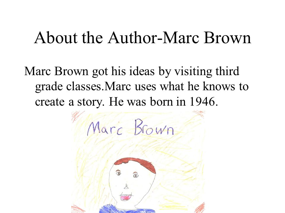 About the Author-Marc Brown Marc Brown got his ideas by visiting third grade classes.Marc uses what he knows to create a story.