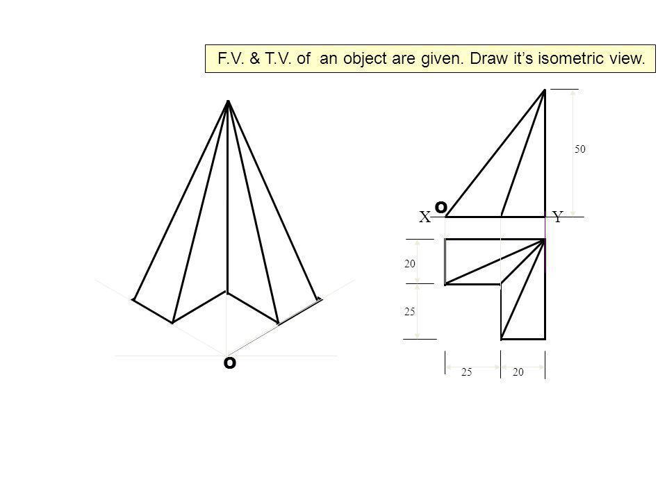 X Y 50 20 25 20 O O F.V. & T.V. of an object are given. Draw its isometric view.