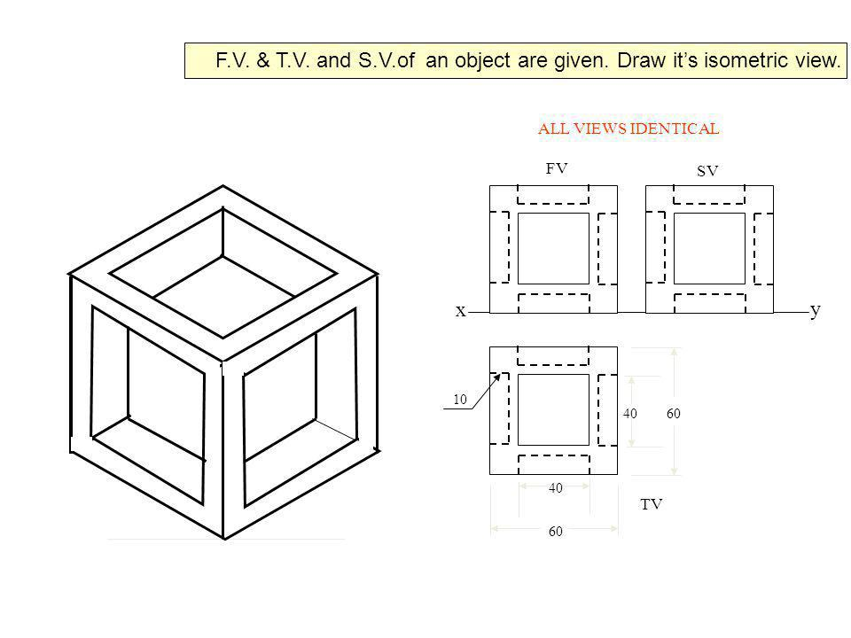 x y FV SV TV 10 4060 40 ALL VIEWS IDENTICAL F.V. & T.V. and S.V.of an object are given. Draw its isometric view.