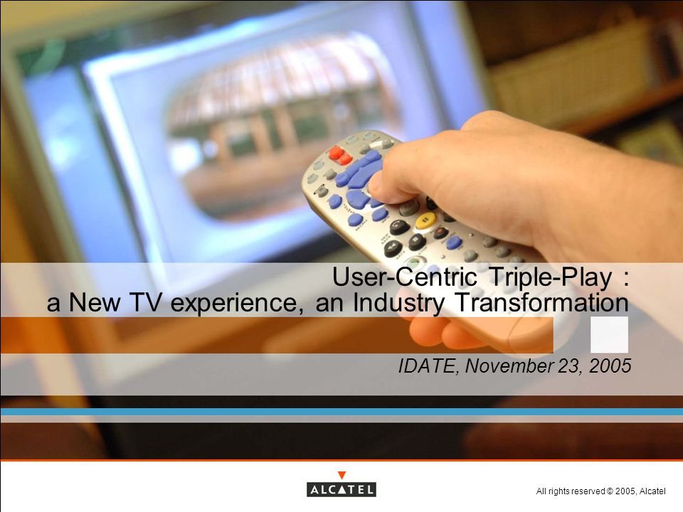 All rights reserved © 2005, Alcatel User-Centric Triple-Play : a New TV experience, an Industry Transformation IDATE, November 23, 2005