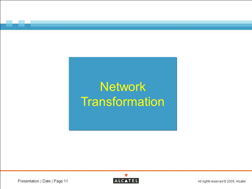 All rights reserved © 2005, Alcatel Presentation | Date | Page 11 Network Transformation