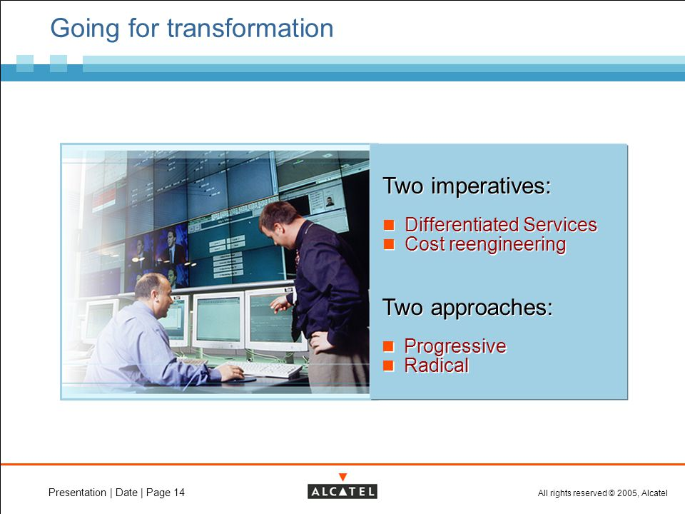 All rights reserved © 2005, Alcatel Presentation | Date | Page 14 Going for transformation Two imperatives: Differentiated Services Cost reengineering Two imperatives: Differentiated Services Cost reengineering Two approaches: Progressive Radical Two approaches: Progressive Radical