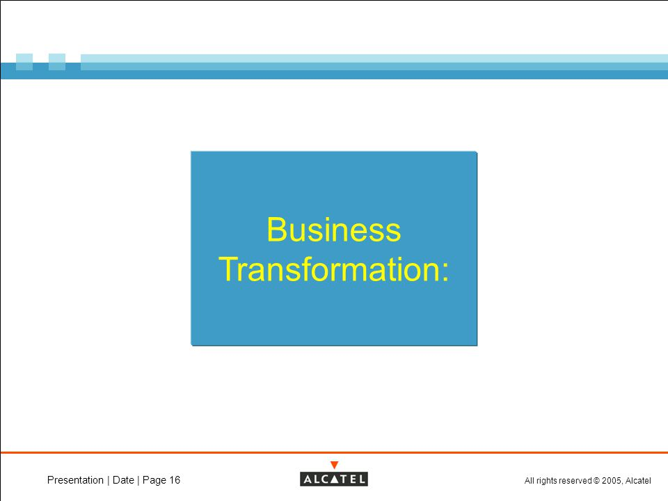 All rights reserved © 2005, Alcatel Presentation | Date | Page 16 Business Transformation: