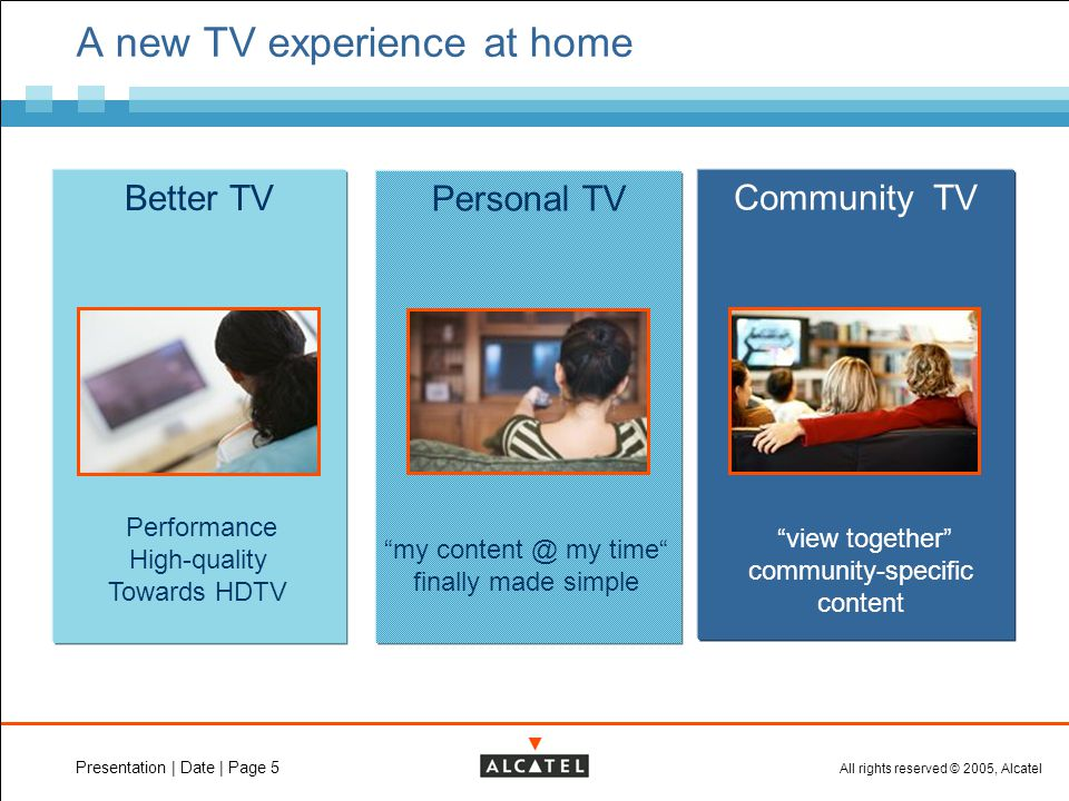 All rights reserved © 2005, Alcatel Presentation | Date | Page 5 A new TV experience at home Better TV Performance High-quality Towards HDTV Personal TV my content @ my time finally made simple Community TV view together community-specific content