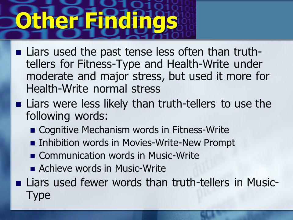 Other Findings Liars used the past tense less often than truth- tellers for Fitness-Type and Health-Write under moderate and major stress, but used it more for Health-Write normal stress Liars were less likely than truth-tellers to use the following words: Cognitive Mechanism words in Fitness-Write Inhibition words in Movies-Write-New Prompt Communication words in Music-Write Achieve words in Music-Write Liars used fewer words than truth-tellers in Music- Type