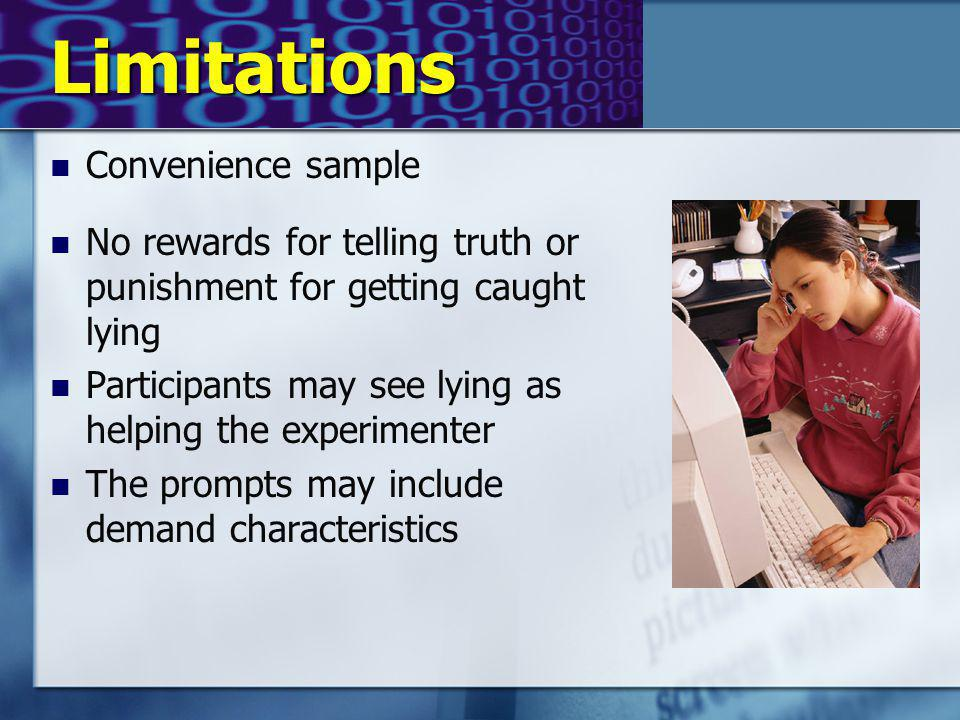 Limitations Convenience sample No rewards for telling truth or punishment for getting caught lying Participants may see lying as helping the experimenter The prompts may include demand characteristics