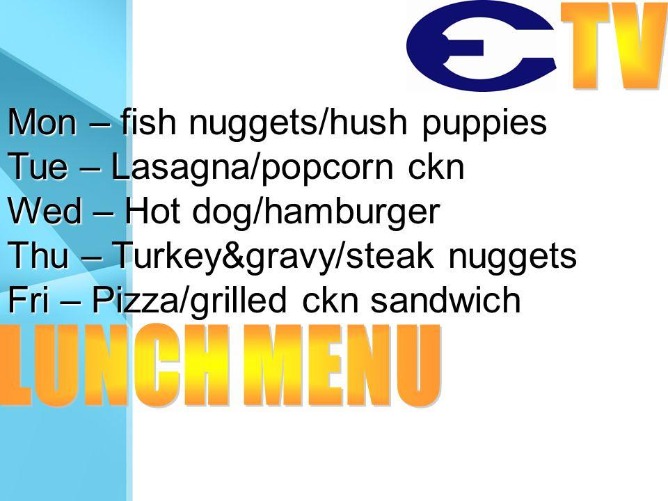 Mon – fish nuggets/hush puppies Tue – Lasagna/popcorn ckn Wed – Hot dog/hamburger Thu – Turkey&gravy/steak nuggets Fri – Pizza/grilled ckn sandwich