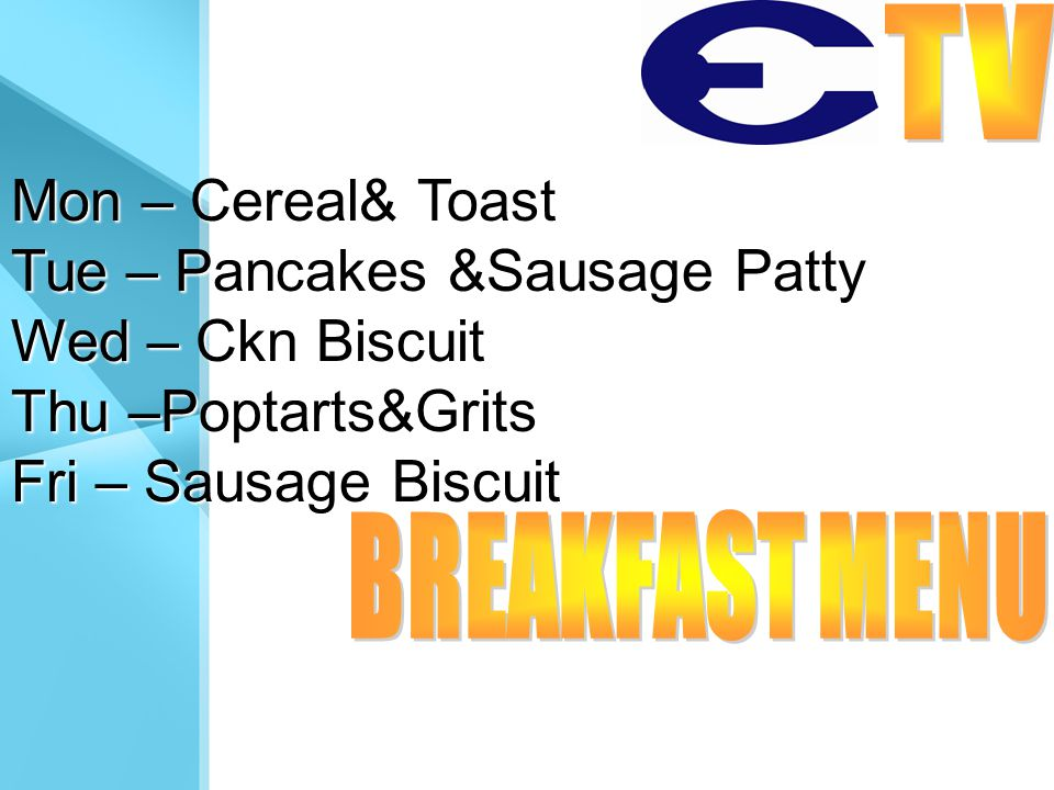 Mon – Cereal& Toast Tue – Pancakes &Sausage Patty Wed – Ckn Biscuit Thu –Poptarts&Grits Fri – Sausage Biscuit