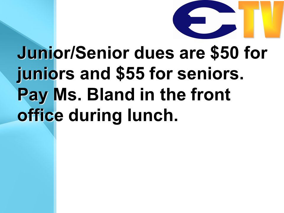 Junior/Senior dues are $50 for juniors and $55 for seniors. Pay Ms. Bland in the front office during lunch.