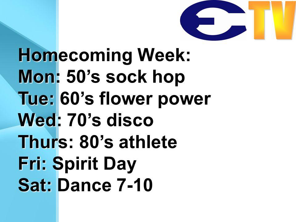 Homecoming Week: Mon: 50s sock hop Tue: 60s flower power Wed: 70s disco Thurs: 80s athlete Fri: Spirit Day Sat: Dance 7-10