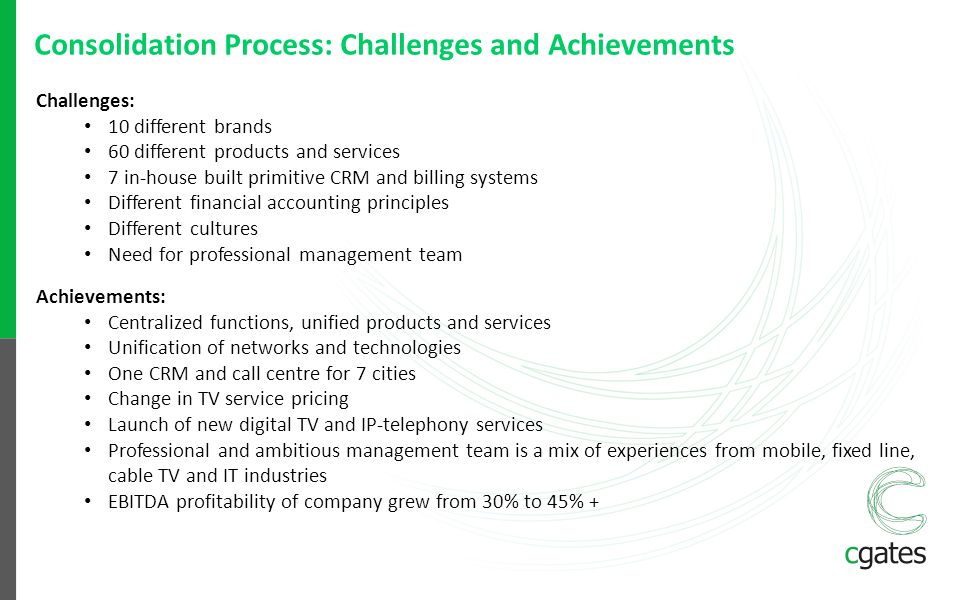 Consolidation Process: Challenges and Achievements Challenges: 10 different brands 60 different products and services 7 in-house built primitive CRM a