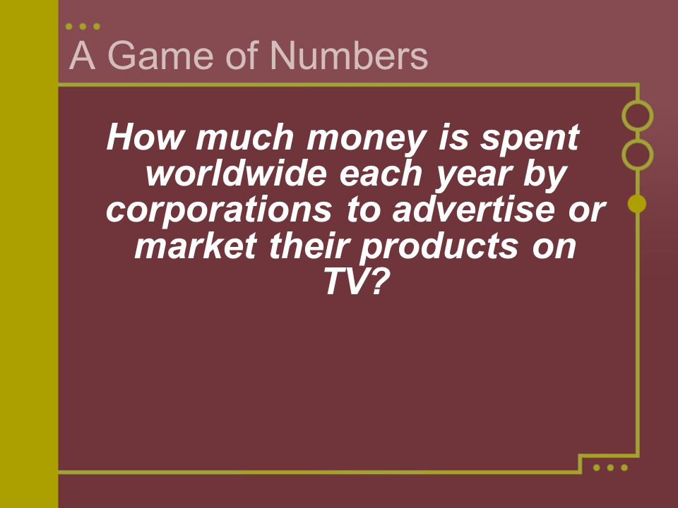 A Game of Numbers How much money is spent worldwide each year by corporations to advertise or market their products on TV?