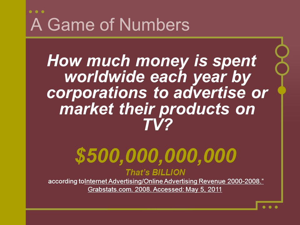A Game of Numbers How much money is spent worldwide each year by corporations to advertise or market their products on TV? $500,000,000,000 Thats BILL