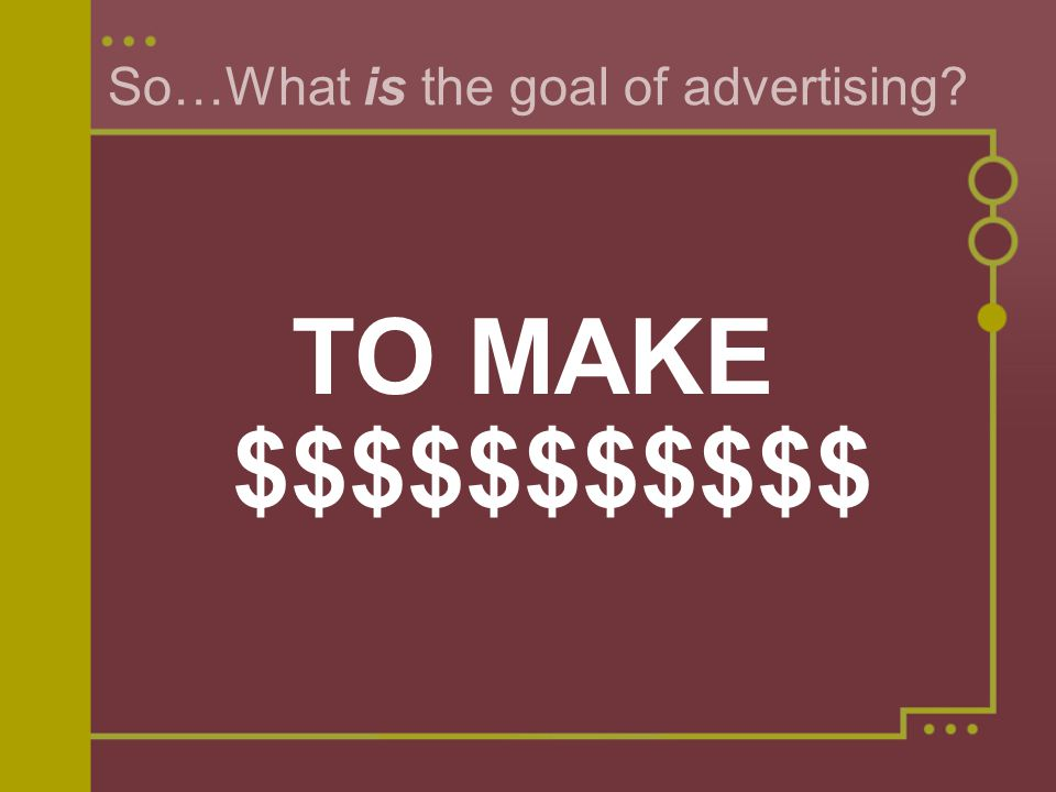 So…What is the goal of advertising TO MAKE $$$$$$$$$$$