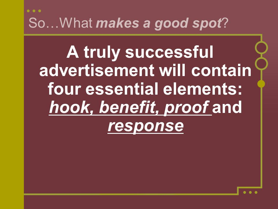 So…What makes a good spot? A truly successful advertisement will contain four essential elements: hook, benefit, proof and response