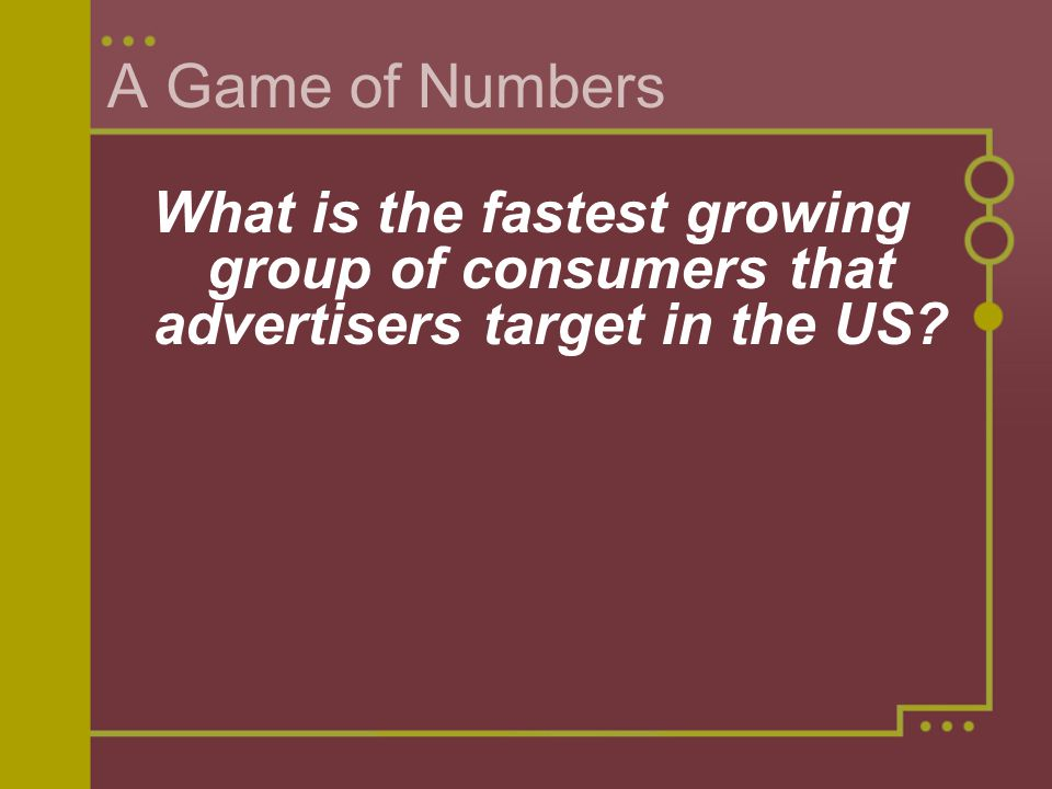 A Game of Numbers What is the fastest growing group of consumers that advertisers target in the US