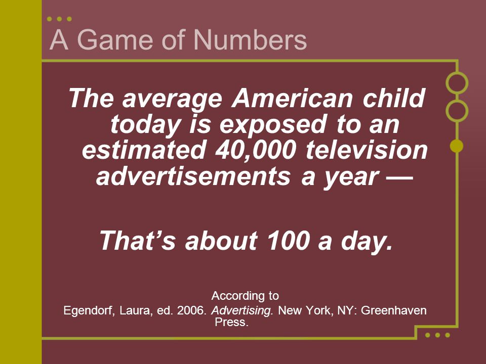 A Game of Numbers The average American child today is exposed to an estimated 40,000 television advertisements a year Thats about 100 a day.