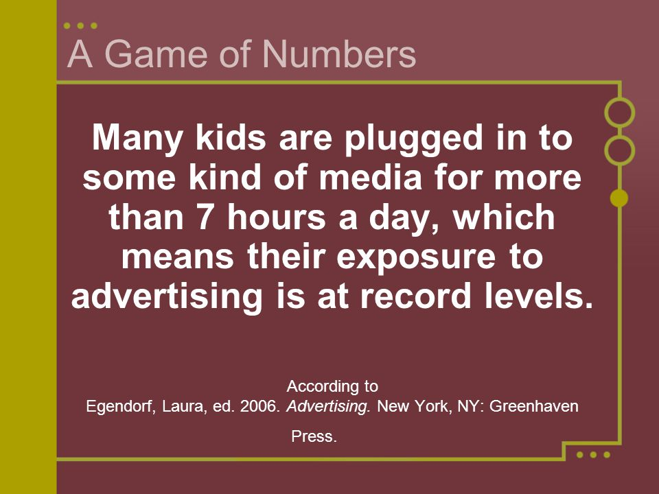 A Game of Numbers Many kids are plugged in to some kind of media for more than 7 hours a day, which means their exposure to advertising is at record levels.