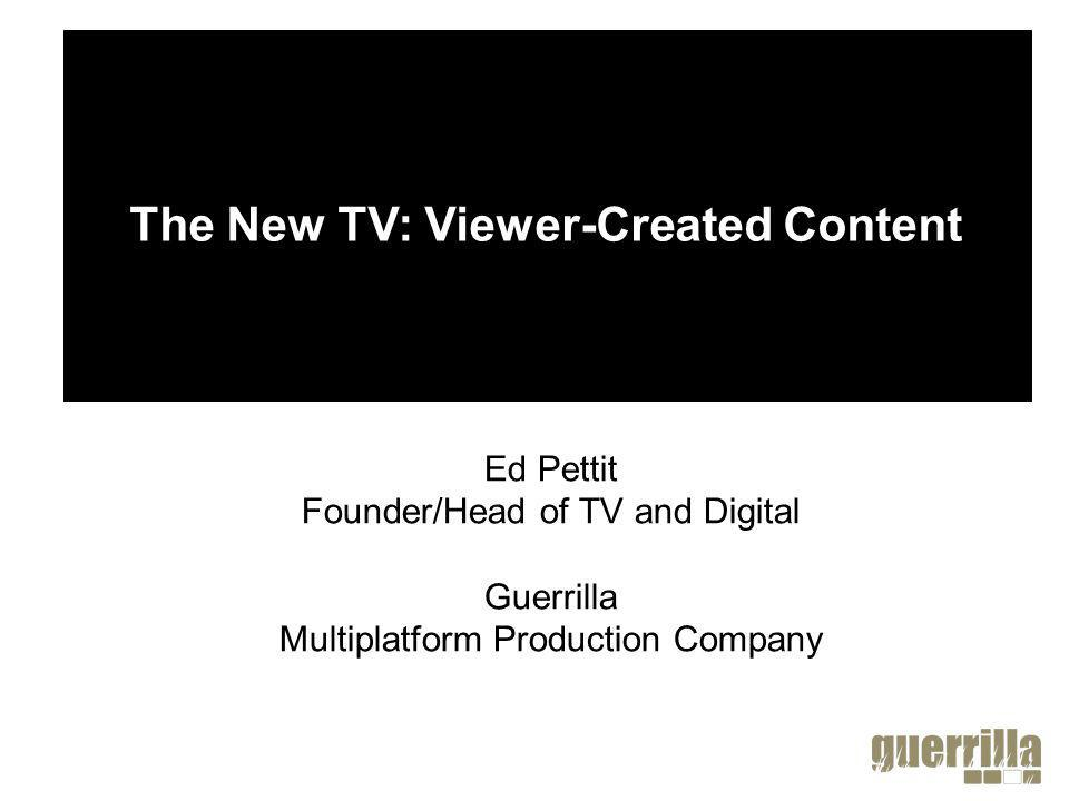 Ed Pettit Founder/Head of TV and Digital Guerrilla Multiplatform Production Company The New TV: Viewer-Created Content