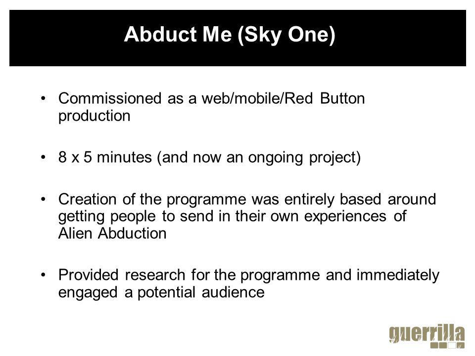UGC shaped the creation and narrative of the programme from start to finish Coming soon - website to accompany the series called AbductMe.co.uk Viewers uploading blogs, images, video, interacting and shaping the future of the show Abduct Me (Sky One)