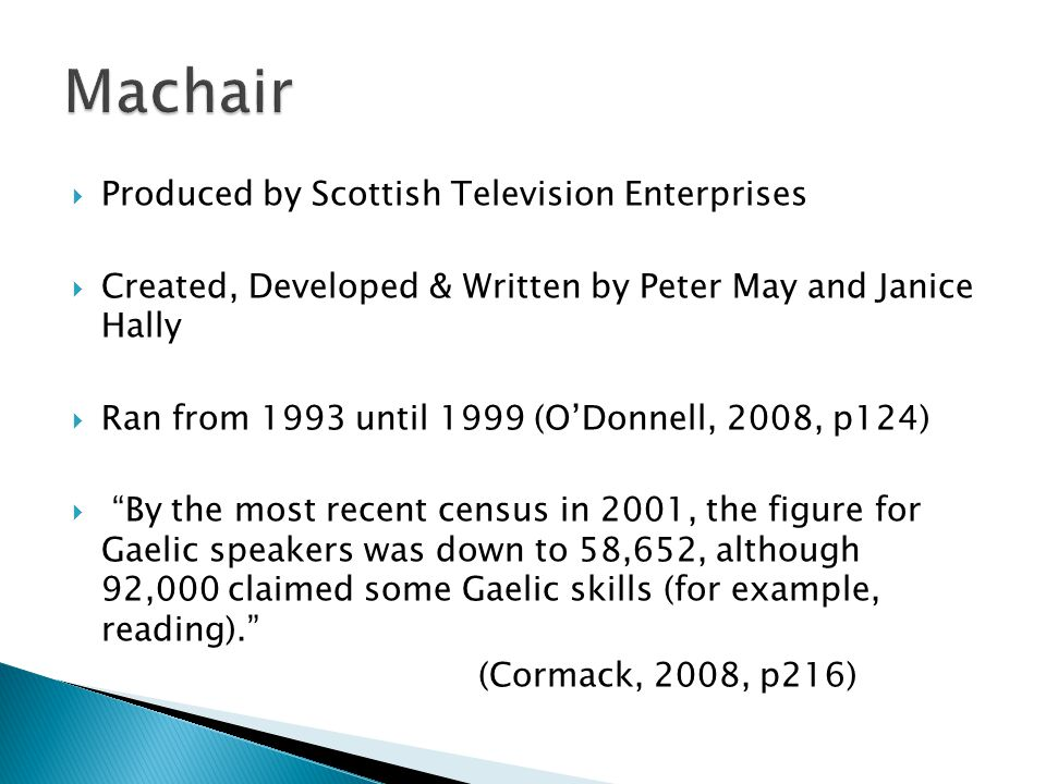 Produced by Scottish Television Enterprises Created, Developed & Written by Peter May and Janice Hally Ran from 1993 until 1999 (ODonnell, 2008, p124) By the most recent census in 2001, the figure for Gaelic speakers was down to 58,652, although 92,000 claimed some Gaelic skills (for example, reading).