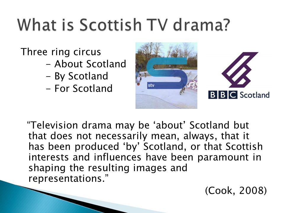Three ring circus - About Scotland - By Scotland - For Scotland Television drama may be about Scotland but that does not necessarily mean, always, that it has been produced by Scotland, or that Scottish interests and influences have been paramount in shaping the resulting images and representations.