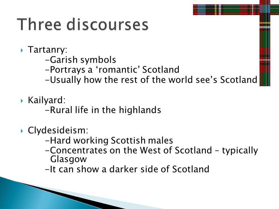 Tartanry: -Garish symbols -Portrays a romantic Scotland -Usually how the rest of the world sees Scotland Kailyard: -Rural life in the highlands Clydesideism: -Hard working Scottish males -Concentrates on the West of Scotland – typically Glasgow -It can show a darker side of Scotland