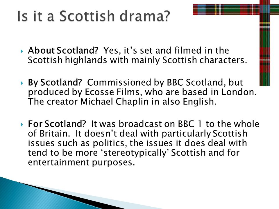 About Scotland. Yes, its set and filmed in the Scottish highlands with mainly Scottish characters.